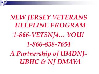 NEW JERSEY VETERANS HELPLINE PROGRAM 1-866-VETSNJ4… YOU! 1-866-838-7654 A Partnership of UMDNJ- UBHC & NJ DMAVA