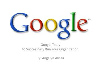 Google  Tools t o Successfully Run Your Organization By: Angelyn Alicea