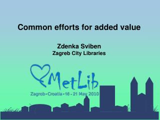 Common efforts for added value Zdenka Sviben Zagreb City Libraries