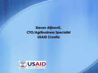 Slaven Aljinovi ć , CTO/Agribusiness Specialist USAID Croatia