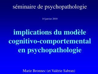séminaire de psychopathologie 14 janvier 2010 implications du modèle cognitivo-comportemental  en psychopathologie