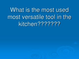 What is the most used most versatile tool in the kitchen???????