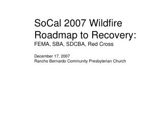 SoCal 2007 Wildfire Roadmap to Recovery: FEMA, SBA, SDCBA, Red Cross December 17, 2007 Rancho Bernardo Community Presbyt
