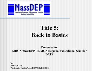Title 5: Back to Basics Presented to: MHOA/MassDEP REGION Regional Educational Seminar DATE By: PRESENTER Wastewater Sec