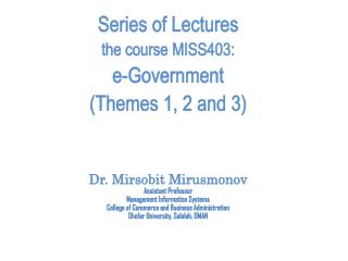Series of Lectures the course MISS403: e-Government  (Themes 1, 2 and 3) Dr.  Mirsobit Mirusmonov