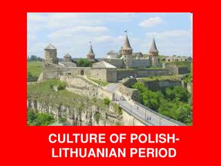 CULTURE  OF  POLISH-LITHUANIAN PERIOD