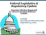 Federal Legislative  Regulatory Update  Jeannine Markoe Raymond Director of Federal Relations NASRA