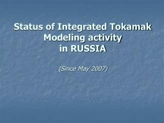 Status of Integrated Tokamak Modeling activity in RUSSIA (Since May 2007)