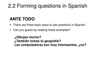 ANTE TODO There are three basic ways to ask questions in Spanish.  Can you guess by reading these examples? ¿Dibujas mu