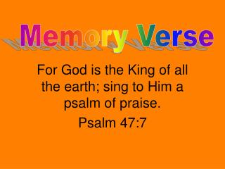 For God is the King of all the earth; sing to Him a psalm of praise.  Psalm 47:7