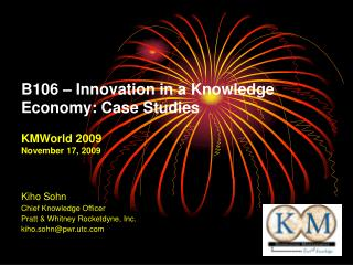 B106 – Innovation in a Knowledge Economy: Case Studies KMWorld 2009 November 17, 2009