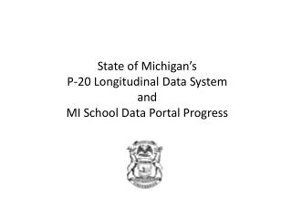 State of Michigan's  P-20 Longitudinal Data System  and  MI School Data Portal Progress