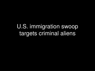 U.S. immigration swoop targets criminal aliens