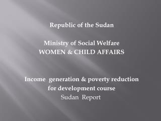 Republic of the Sudan Ministry of Social Welfare WOMEN & CHILD AFFAIRS