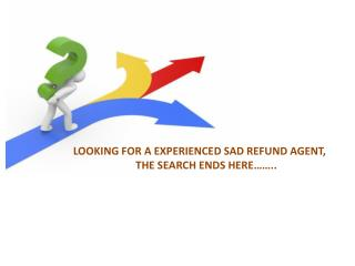 LOOKING FOR A EXPERIENCED SAD REFUND AGENT, THE SEARCH ENDS HERE……..