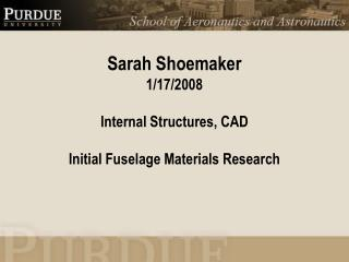 Sarah Shoemaker 1/17/2008 Internal Structures, CAD Initial Fuselage Materials Research