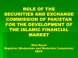 ROLE OF THE  SECURITIES AND EXCHANGE COMMISSION OF PAKISTAN FOR THE DEVELOPMENT OF THE ISLAMIC FINANCIAL MARKET  Bilal R