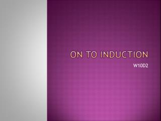 On to Induction