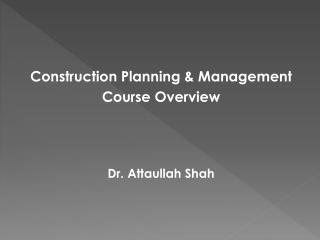 Construction Planning & Management Course Overview Dr. Attaullah Shah