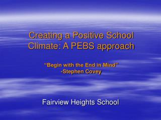 """Creating a Positive School Climate: A PEBS approach """"Begin with the End in Mind"""" -Stephen Covey"""