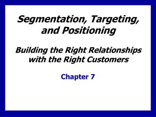 Segmentation, Targeting, and Positioning Building the Right Relationships with the Right Customers