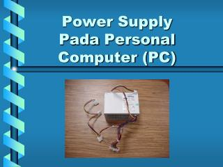 Power Supply Pada  Personal Computer (PC)