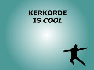 KERKORDE  IS  COOL