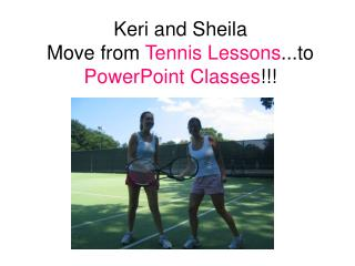 Keri and Sheila  Move from  Tennis Lessons ...to  PowerPoint Classes !!!