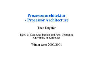 Prozessorarchitektur  - Processor Architecture Theo Ungerer Dept. of Computer Design and Fault Tolerance  University of