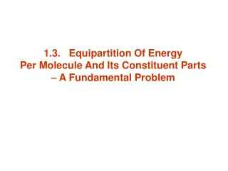 1.3.   Equipartition Of Energy  Per Molecule And Its Constituent Parts    A Fundamental Problem