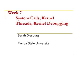 Week 7	 	System Calls, Kernel 	Threads, Kernel Debugging