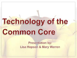 Technology of the Common Core Presentation by: Lisa Hopson & Mary Warren