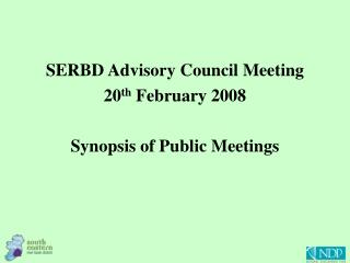 SERBD Advisory Council Meeting 20 th  February 2008 Synopsis of Public Meetings