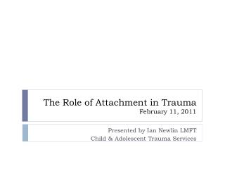The Role of Attachment in Trauma February 11, 2011