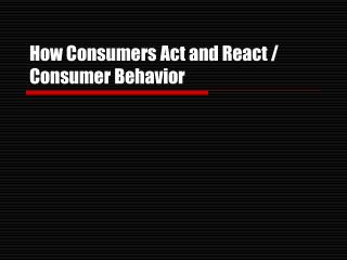 How Consumers Act and React / Consumer Behavior