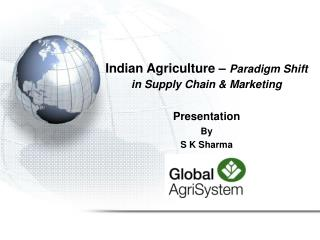 Indian Agriculture –  Paradigm Shift in Supply Chain & Marketing Presentation By S K Sharma