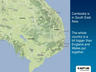 Cambodia is in South East Asia. The whole country is a bit bigger than England and Wales put together.