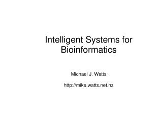 Intelligent Systems for Bioinformatics Michael J. Watts mike.watts.nz