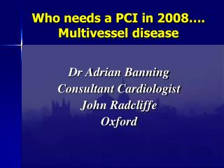 Who needs a PCI in 2008…. Multivessel disease