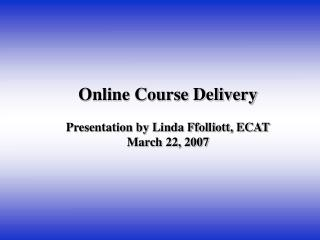 Online Course Delivery Presentation by Linda Ffolliott, ECAT March 22, 2007