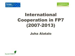 International Cooperation in FP7 (2007-2013) Juha Alatalo