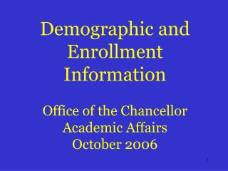 Demographic and Enrollment Information Office of the Chancellor Academic Affairs October 2006