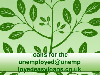 loans for the unemployed@unemployedeasyloans.co.uk