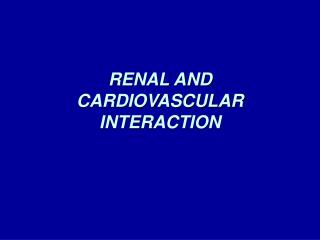 RENAL AND CARDIOVASCULAR  INTERACTION