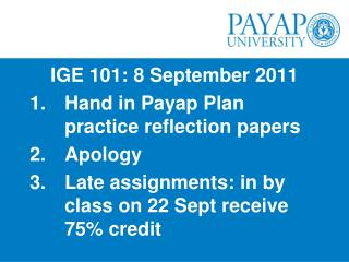 IGE 101: 8 September 2011 Hand in  Payap  Plan practice reflection papers Apology
