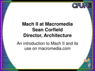 Mach II at Macromedia Sean Corfield Director, Architecture