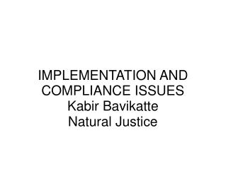 IMPLEMENTATION AND COMPLIANCE ISSUES Kabir Bavikatte Natural Justice