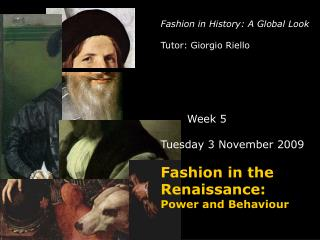 Fashion in History: A Global Look Tutor: Giorgio Riello Week 5 Tuesday 3 November 2009 Fashion in the Renaissance