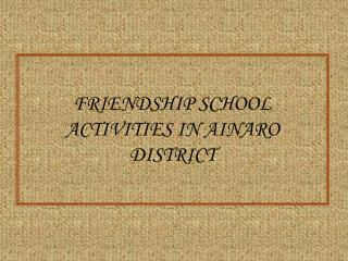 FRIENDSHIP SCHOOL ACTIVITIES IN AINARO DISTRICT