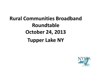 Rural Communities Broadband Roundtable October 24, 2013 Tupper Lake NY